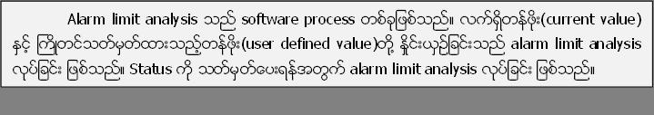 Alarm limit analysis သည္ software process တစ္ခုျဖစ္သည္။ လက္ရွိတန္ဖိုး(current value) ႏွင့္ ႀကိဳတင္သတ္မွတ္ထားသည့္တန္ဖိုး(user defined value)တုိ႔ ႏိႈင္းယွဥ္ျခင္းသည္ alarm limit analysis လုပ္ျခင္း ျဖစ္သည္။ Status ကုိ သတ္မွတ္ေပးရန္အတြက္ alarm limit analysis လုပ္ျခင္း ျဖစ္သည္။