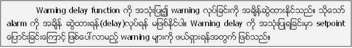 Warning delay function ကုိ အသုံးျပဳ၍ warning လုပ္ျခင္းကုိ အခ်ိန္ဆဲြထားႏုိင္သည္။ သုိ႔ေသာ္ alarm ကုိ အခ်ိန္ ဆဲြထားရန္(delay)လုပ္ရန္ မျဖစ္ႏုိင္ပါ။ Warning delay ကုိ အသုံးျပဳရျခင္းမွာ setpoint ေျပာင္းျခင္းေၾကာင့္ ျဖစ္ေပၚလာမည့္ warning မ်ားကုိ ဖယ္ရွားရန္အတြက္ ျဖစ္သည္။