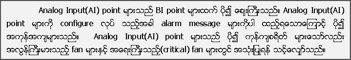 Analog Input(AI) point မ်ားသည္ BI point မ်ားထက္ ပုိ၍ ေစ်းႀကီးသည္။ Analog Input(AI) point မ်ားကုိ configure လုပ္ သည့္အခါ alarm message မ်ားကုိပါ ထည့္ရေသာေၾကာင့္ ပုိ၍ အကုန္အက်မ်ားသည္။  Analog Input(AI) point မ်ားသည္ ပုိ၍ ကုန္က်စရိတ္ မ်ားေသာ္လည္း အလြန္ႀကီးမားသည့္ fan မ်ားႏွင့္ အေရးႀကီးသည့္(critical) fan မ်ားတြင္ အသုံးျပဳရန္ သင့္ေလ်ွာ္သည္။