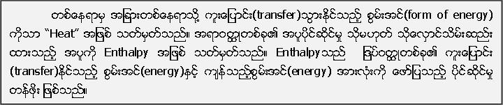 """တစ္ေနရာမွ အျခားတစ္ေနရာသုိ႔ ကူးေျပာင္း(transfer)သြားႏုိင္သည့္ စြမ္းအင္(form of energy) ကိုသာ """"Heat"""" အျဖစ္ သတ္မွတ္သည္။ အရာဝတၳဳတစ္ခု၏ အပူပုိင္ဆုိင္မႈ သုိ႔မဟုတ္ သိုေလွာင္သိမ္းဆည္း ထားသည့္ အပူကို Enthalpy အျဖစ္ သတ္မွတ္သည္။ Enthalpyသည္  ျဒပ္ဝတၳဳတစ္ခု၏ ကူးေျပာင္း (transfer)ႏုိင္သည့္ စြမ္းအင္(energy)ႏွင့္ က်န္သည့္စြမ္းအင္(energy) အားလုံးကို ေဖာ္ျပသည့္ ပုိင္ဆုိင္မႈ တန္ဖုိး ျဖစ္သည္။"""
