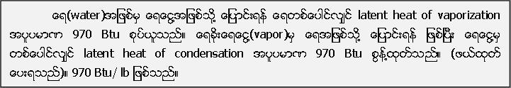 ေရ(water)အျဖစ္မွ ေရေငြ႔အျဖစ္သို႔ ေျပာင္းရန္ ေရတစ္ေပါင္လ်ွင္ latent heat of vaporization အပူပမာဏ 970 Btu စုပ္ယူသည္။ ေရခိုးေရေငြ႔(vapor)မွ ေရအျဖစ္သုိ႔ ေျပာင္းရန္ ျဖစ္ၿပီး ေရေငြ႔မွ တစ္ေပါင္လ်ွင္ latent heat of condensation အပူပမာဏ 970 Btu စြန္႔ထုတ္သည္။ (ဖယ္ထုတ္ ေပးရသည္)။ 970 Btu/ lb ျဖစ္သည္။