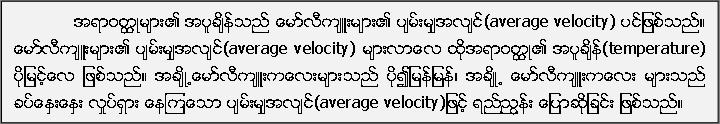 အရာဝတၳဳမ်ား၏ အပူခ်ိန္သည္ ေမာ္လီက်ဴးမ်ား၏ ပ်မ္းမ်ွအလ်င္(average velocity) ပင္ျဖစ္သည္။ ေမာ္လီက်ဴးမ်ား၏ ပ်မ္းမ်ွအလ်င္(average velocity) မ်ားလာေလ ထိုအရာဝတၳဳ၏ အပူခ်ိန္(temperature) ပိုျမင့္ေလ ျဖစ္သည္။ အခ်ိဳ႕ေမာ္လီက်ဴးကေလးမ်ားသည္ ပို၍ျမန္ျမန္၊ အခ်ိဳ႕ ေမာ္လီက်ဴးကေလး မ်ားသည္ ခပ္ေႏွးေႏွး လႈပ္ရွား ေနၾကေသာ ပ်မ္းမ်ွအလ်င္(average velocity)ျဖင့္ ရည္ညြန္း ေျပာဆိုျခင္း ျဖစ္သည္။