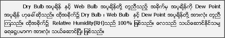 Dry Bulb အပူခ်ိန္ ႏွင့္ Web Bulb အပူခ်ိန္တို႔ တူညီသည့္ အခိုက္မွ အပူခ်ိန္ကို Dew Point အပူခ်ိန္ ဟုေခၚဆိုသည္။ ထိုအခိုက္၌ Dry Bulb ၊ Web Bulb  ႏွင့္ Dew Point အပူခ်ိန္တုိ႔ အားလုံး တူညီ ၾကသည္။ ထုိအခိုက္၌  Relative Humidity(RH)သည္ 100% ျဖစ္သည္။ ေလသည္ သယ္ေဆာင္ႏုိင္သမ်ွ ေရေငြ႔ပမာဏ အားလံုး သယ္ေဆာင္ၿပီး ျဖစ္သည္။