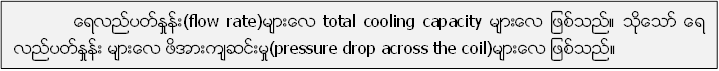 ေရလည္ပတ္ႏႈန္း(flow rate)မ်ားေလ total cooling capacity မ်ားေလ ျဖစ္သည္။ သုိ႔ေသာ္ ေရ လည္ပတ္ႏႈန္း မ်ားေလ ဖိအားက်ဆင္းမႈ(pressure drop across the coil)မ်ားေလ ျဖစ္သည္။
