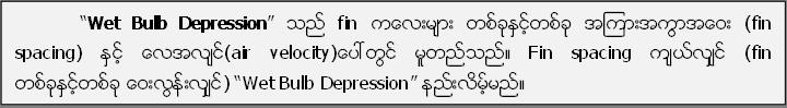 """Wet Bulb Depression"" သည္ fin ကေလးမ်ား တစ္ခုႏွင့္တစ္ခု အၾကားအကြာအေဝး (fin spacing) ႏွင့္ ေလအလ်င္(air velocity)ေပၚတြင္ မူတည္သည္။ Fin spacing က်ယ္လ်ွင္ (fin တစ္ခုႏွင့္တစ္ခု ေဝးလြန္းလ်ွင္) ""Wet Bulb Depression"" နည္းလိမ့္မည္။"