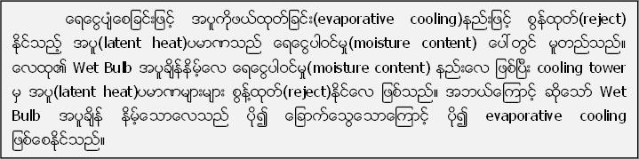 ေရေငြ႔ပ်ံေစျခင္းျဖင့္ အပူကိုဖယ္ထုတ္ျခင္း(evaporative cooling)နည္းျဖင့္ စြန္႔ထုတ္(reject) ႏုိင္သည့္ အပူ(latent heat)ပမာဏသည္ ေရေငြ႔႔႔ပါဝင္မႈ(moisture content) ေပၚတြင္ မူတည္သည္။ ေလထု၏ Wet Bulb အပူခ်ိန္နိမ့္ေလ ေရေငြ႔ပါဝင္မႈ(moisture content) နည္းေလ ျဖစ္ၿပီး cooling tower မွ အပူ(latent heat)ပမာဏမ်ားမ်ား စြန္႔႔႔႔ထုတ္(reject)ႏုိင္ေလ ျဖစ္သည္။ အဘယ္ေၾကာင့္ ဆုိေသာ္ Wet Bulb အပူခ်ိန္ နိမ့္ေသာေလသည္ ပို၍ ေျခာက္ေသြ႔႔ေသာေၾကာင့္ ပို၍ evaporative cooling  ျဖစ္ေစႏုိင္သည္။