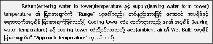 "Return(entering water to tower)temperature ႏွင့္ supply(leaving water form tower) temperature ၏ ျခားနားခ်က္ကို ""Range"" ဟုေခၚသည္။ တစ္နည္းအားျဖင့္ ေရအဝင္ အပူခ်ိန္ႏွင့္ ေရအထြက္အပူခ်ိန္ ျခားနားခ်က္ျဖစ္သည္။ ့္ Cooling tower ထဲမွ ထြက္သြားသည့္ ေရ၏ အပူခ်ိန္ (leaving water temperature) ႏွင့္ cooling tower ထဲသုိ႔႔႔ဝင္လာသည့္ ေလ(ambient air)၏ Wet Bulb အပူခ်ိန္ ျခားနားခ်က္ကို ""Approach Temperature"" ဟု ေခၚသည္။"