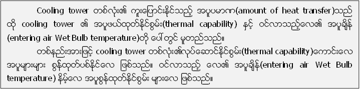 Cooling tower တစ္လံုး၏ ကူးေျပာင္းႏုိင္သည့္ အပူပမာဏ(amount of heat transfer)သည္  ထို cooling tower ၏ အပူဖယ္ထုတ္ႏုိင္စြမ္း(thermal capability) ႏွင့္ ဝင္လာသည့္ေလ၏ အပူခ်ိန္ (entering air Wet Bulb temperature)တုိ႔ ေပၚတြင္ မူတည္သည္။  တစ္နည္းအားျဖင့္ cooling tower တစ္လံုး၏လုပ္ေဆာင္ႏုိင္စြမ္း(thermal capability)ေကာင္းေလ အပူမ်ားမ်ား စြန္႔္ထုတ္ပစ္ႏုိင္ေလ ျဖစ္သည္။ ဝင္လာသည့္ ေလ၏ အပူခ်ိန္(entering air Wet Bulb temperature) နိမ့္ေလ အပူစြန္႔ထုတ္ႏုိင္စြမ္း မ်ားေလ ျဖစ္သည္။