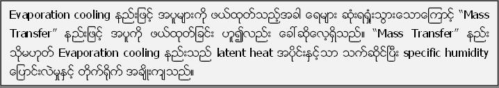 "Evaporation cooling နည္းျဖင့္ အပူမ်ားကို ဖယ္ထုတ္သည့္အခါ ေရမ်ား ဆံုးရ႐ံႈးသြားေသာေၾကာင့္ ""Mass Transfer"" နည္းျဖင့္ အပူကို ဖယ္ထုတ္ျခင္း ဟူ၍လည္း ေခၚဆုိေလ့ရွိသည္။ ""Mass Transfer"" နည္း သုိ႔မဟုတ္ Evaporation cooling နည္းသည္ latent heat အပုိင္းႏွင့္သာ သက္ဆုိင္ၿပီး specific humidity ေျပာင္းလဲမႈႏွင့္ တုိက္႐ုိက္ အခ်ိဳးက်သည္။"