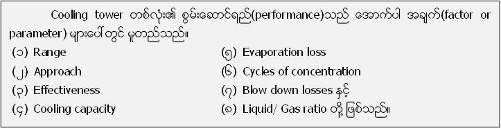 Cooling tower တစ္လံုး၏ စြမ္းေဆာင္ရည္(performance)သည္ ေအာက္ပါ အခ်က္(factor or parameter) မ်ားေပၚတြင္ မူတည္သည္။ (၁)Range(၅)Evaporation loss (၂)Approach(၆) Cycles of concentration (၃) Effectiveness(၇)Blow down losses ႏွင့္ (၄)Cooling capacity(၈)Liquid/ Gas ratio တုိ႔ ျဖစ္သည္။