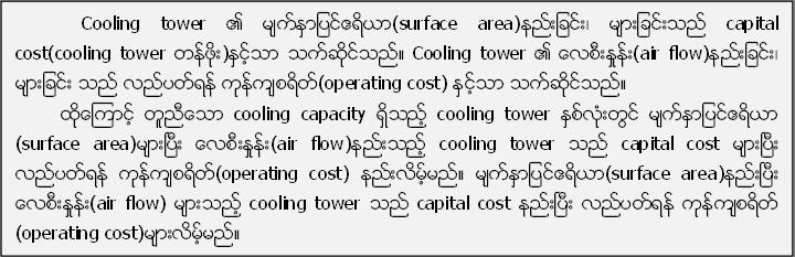 Cooling tower ၏ မ်က္ႏွာျပင္ဧရိယာ(surface area)နည္းျခင္း၊ မ်ားျခင္းသည္ capital cost(cooling tower တန္ဖိုး)ႏွင့္သာ သက္ဆိုင္သည္။ Cooling tower ၏ ေလစီးႏႈန္း(air flow)နည္းျခင္း၊ မ်ားျခင္း သည္ လည္ပတ္ရန္ ကုန္က်စရိတ္(operating cost) ႏွင့္သာ သက္ဆိုင္သည္။          ထို႔ေၾကာင့္ တူညီေသာ cooling capacity ရိွသည့္ cooling tower ႏွစ္လံုးတြင္ မ်က္ႏွာျပင္ဧရိယာ (surface area)မ်ားၿပီး ေလစီးႏႈန္း(air flow)နည္းသည့္ cooling tower သည္ capital cost မ်ားၿပီး လည္ပတ္ရန္ ကုန္က်စရိတ္(operating cost) နည္းလိမ့္မည္။ မ်က္ႏွာျပင္ဧရိယာ(surface area)နည္းၿပီး ေလစီးႏႈန္း(air flow) မ်ားသည့္ cooling tower သည္ capital cost နည္းၿပီး လည္ပတ္ရန္ ကုန္က်စရိတ္ (operating cost)မ်ားလိမ့္မည္။
