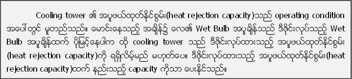 Cooling tower ၏ အပူဖယ္ထုတ္ႏုိင္စြမ္း(heat rejection capacity)သည္ operating condition အေပၚတြင္ မူတည္သည္။ ေမာင္းေနသည့္ အခ်ိန္၌ ေလ၏ Wet Bulb အပူခ်ိန္သည္ ဒီဇုိင္းလုပ္သည့္ Wet Bulb အပူခ်ိန္ထက္ ပိုျမင့္ေနပါက ထို cooling tower သည္ ဒီဇုိင္းလုပ္ထားသည့္ အပူဖယ္ထုတ္ႏုိင္စြမ္း (heat rejection capacity)ကို ရရွိလိမ့္မည္ မဟုတ္ေပ။ ဒီဇုိင္းလုပ္ထားသည့္ အပူဖယ္ထုတ္ႏုိင္စြမ္း(heat rejection capacity)ထက္ နည္းသည့္ capacity ကိုသာ ေပးႏုိင္သည္။