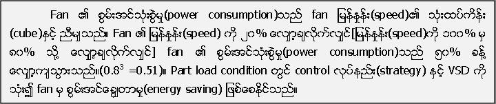 Fan ၏ စြမ္းအင္သံုးစြဲမႈ(power consumption)သည္ fan ျမန္ႏႈန္း(speed)၏ သံုးထပ္ကိန္း (cube)ႏွင့္ ညီမ်ွသည္။ Fan ၏ ျမန္ႏႈန္း(speed) ကို ၂၀% ေလ်ွာ့ခ်လိုက္လ်ွင္[ျမန္ႏႈန္း(speed)ကို ၁၀၀% မွ ၈၀% သုို႔ ေလ်ွာ့ခ်လုိက္လ်ွင္] fan ၏ စြမ္းအင္သံုးစြဲမႈ(power consumption)သည္ ၅၀% ခန္႔ ေလ်ွာ့က်သြားသည္။(0.83 =0.51)။ Part load condition တြင္ control လုပ္နည္း(strategy) ႏွင့္ VSD ကို သံုး၍ fan မွ စြမ္းအင္ေခြ်တာမႈ(energy saving) ျဖစ္ေစႏုိင္သည္။