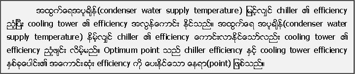 အထြက္ေရအပူခ်ိန္(condenser water supply temperature) ျမင့္လ်ွင္ chiller ၏ efficiency ညံ့ၿပီး cooling tower ၏ efficiency အလြန္ေကာင္း ႏုိင္သည္။ အထြက္ေရ အပူခ်ိန္(condenser water supply temperature) နိမ့္လ်ွင္ chiller ၏ efficiency ေကာင္းလာႏုိင္ေသာ္လည္း cooling tower ၏ efficiency ည့ံဖ်င္း လိမ့္မည္။ Optimum point သည္ chiller efficiency ႏွင့္ cooling tower efficiency ႏွစ္ခုေပါင္း၏ အေကာင္းဆံုး efficiency ကို ေပးႏုိင္ေသာ ေနရာ(point) ျဖစ္သည္။