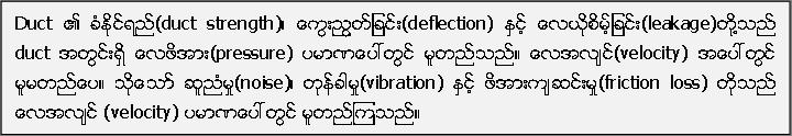 Duct ၏ ခံႏုိင္ရည္(duct strength)၊ ေကြးညြတ္ျခင္း(deflection) ႏွင့္ ေလယုိစိမ့္ျခင္း(leakage)တုိ႔သည္ duct အတြင္းရွိ ေလဖိအား(pressure) ပမာဏေပၚတြင္ မူတည္သည္။ ေလအလ်င္(velocity) အေပၚတြင္ မူမတည္ေပ။ သုိ႔ေသာ္ ဆူညံမႈ(noise)၊ တုန္ခါမႈ(vibration) ႏွင့္ ဖိအားက်ဆင္းမႈ(friction loss) တုိ႔သည္ ေလအလ်င္ (velocity) ပမာဏေပၚတြင္ မူတည္ၾကသည္။