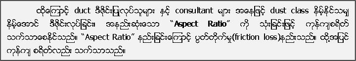 """ထုိ႔ေၾကာင့္ duct ဒီဇုိင္းျပဳလုပ္သူမ်ား ႏွင့္ consultant မ်ား အေနျဖင့္ dust class နိမ့္ႏိုင္သမ်ွ နိမ့္ေအာင္ ဒီဇုိင္းလုပ္ျခင္း၊ အနည္းဆုံးေသာ """"Aspect Ratio"""" ကုိ သုံးျခင္းျဖင့္ ကုန္က်စရိတ္ သက္သာေစႏုိင္သည္။ """"Aspect Ratio"""" နည္းျခင္းေၾကာင့္ ပြတ္တုိက္မႈ(friction loss)နည္းသည္။ ထုိ႔အျပင္ ကုန္က် စရိတ္လည္း သက္သာသည္။"""