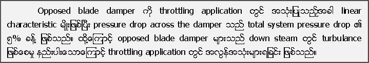Opposed blade damper ကို throttling application တြင္ အသံုးျပဳသည့္အခါ linear characteristic မ်ိဳးျဖစ္ၿပီး pressure drop across the damper သည္ total system pressure drop ၏ ၅% ခန္႔ ္႔ျဖစ္သည္။ ထို႔႔ေၾကာင့္ opposed blade damper မ်ားသည္ down steam တြင္ turbulance ျဖစ္ေစမႈ နည္းပါးေသာေၾကာင့္ throttling application တြင္ အလြန္အသံုးမ်ားရျခင္း ျဖစ္သည္။