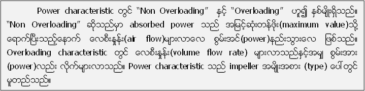"Power characteristic တြင္ ""Non Overloading""  ႏွင့္ ""Overloading""  ဟူ၍ ႏွစ္မ်ိဳးရွိသည္။ ""Non Overloading"" ဆိုသည္မွာ absorbed power သည္ အျမင့္ဆံုးတန္ဖိုး(maximum value)သို႔ ေရာက္ၿပီးသည့္ေနာက္ ေလစီးႏႈန္း(air flow)မ်ားလာေလ စြမ္းအင္(power)နည္းသြားေလ ျဖစ္သည္။ Overloading characteristic တြင္ ေလစီးႏႈန္း(volume flow rate) မ်ားလာသည္ႏွင့္အမ်ွ စြမ္းအား (power)လည္း လိုက္မ်ားလာသည္။ Power characteristic သည္ impeller အမ်ိဳးအစား (type) ေပၚတြင္ မူတည္သည္။"