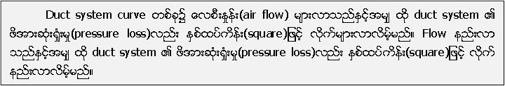Duct system curve တစ္ခု၌ ေလစီးႏႈန္း(air flow) မ်ားလာသည္ႏွင့္အမ်ွ ထုိ duct system ၏ ဖိအားဆံုး႐ႈံးမႈ(pressure loss)လည္း ႏွစ္ထပ္ကိန္း(square)ျဖင့္ လုိက္မ်ားလာလိမ့္မည္။ Flow နည္းလာ သည္ႏွင့္အမ်ွ ထုိ duct system ၏ ဖိအားဆံုး႐ႈံးမႈ(pressure loss)လည္း ႏွစ္ထပ္ကိန္း(square)ျဖင့္ လုိက္ နည္းလာလိမ့္မည္။