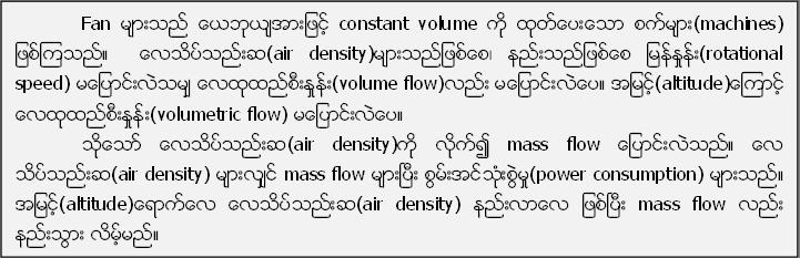 Fan မ်ားသည္ ေယဘုယ်အားျဖင့္ constant volume ကို ထုတ္ေပးေသာ စက္မ်ား(machines) ျဖစ္ၾကသည္။  ေလသိပ္သည္းဆ(air density)မ်ားသည္ျဖစ္ေစ၊ နည္းသည္ျဖစ္ေစ ျမန္ႏႈန္း(rotational speed) မေျပာင္းလဲသမ်ွ ေလထုထည္စီးႏႈန္း(volume flow)လည္း မေျပာင္းလဲေပ။ အျမင့္(altitude)ေၾကာင့္ ေလထုထည္စီးႏႈန္း(volumetric flow) မေျပာင္းလဲေပ။သုိ႔ေသာ္ ေလသိပ္သည္းဆ(air density)ကို လုိက္၍ mass flow ေျပာင္းလဲသည္။ ေလ သိပ္သည္းဆ(air density) မ်ားလ်ွင္ mass flow မ်ားၿပီး စြမ္းအင္သံုးစြဲမႈ(power consumption) မ်ားသည္။ အျမင့္(altitude)ေရာက္ေလ ေလသိပ္သည္းဆ(air density) နည္းလာေလ ျဖစ္ၿပီး mass flow လည္း နည္းသြား လိမ့္မည္။