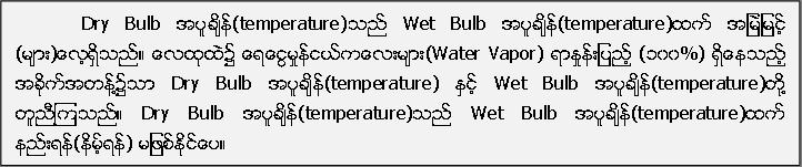 Dry Bulb အပူခ်ိန္(temperature)သည္ Wet Bulb အပူခ်ိန္(temperature)ထက္ အျမဲျမင့္ (မ်ား)ေလ့ရွိသည္။ ေလထုထဲ၌ ေရေငြ႔မႈန္ငယ္ကေလးမ်ား(Water Vapor) ရာႏႈန္းျပည့္ (၁၀၀%) ရွိေနသည့္ အခုိက္အတန္႔၌သာ Dry Bulb အပူခ်ိန္(temperature) ႏွင့္ Wet Bulb အပူခ်ိန္(temperature)တုိ႔ တူညီၾကသည္။ Dry Bulb အပူခ်ိန္(temperature)သည္ Wet Bulb အပူခ်ိန္(temperature)ထက္ နည္းရန္(နိမ့္ရန္) မျဖစ္ႏုိင္ေပ။