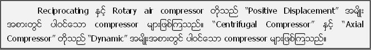 "Reciprocating ႏွင့္ Rotary air compressor တုိ႔သည္ ""Positive Displacement"" အမ်ိဳး အစားတြင္ ပါဝင္ေသာ compressor မ်ားျဖစ္ၾကသည္။ ""Centrifugal Compressor"" ႏွင့္ ""Axial Compressor"" တုိ႔သည္ ""Dynamic"" အမ်ိဳးအစားတြင္ ပါဝင္ေသာ compressor မ်ားျဖစ္ၾကသည္။"